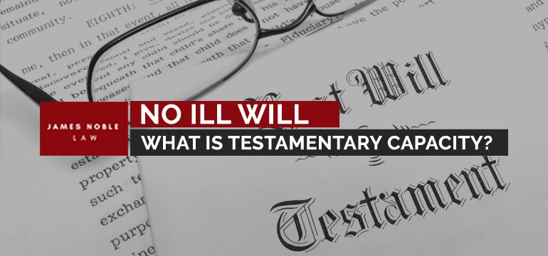 No Ill Will What is Testamentary Capacity